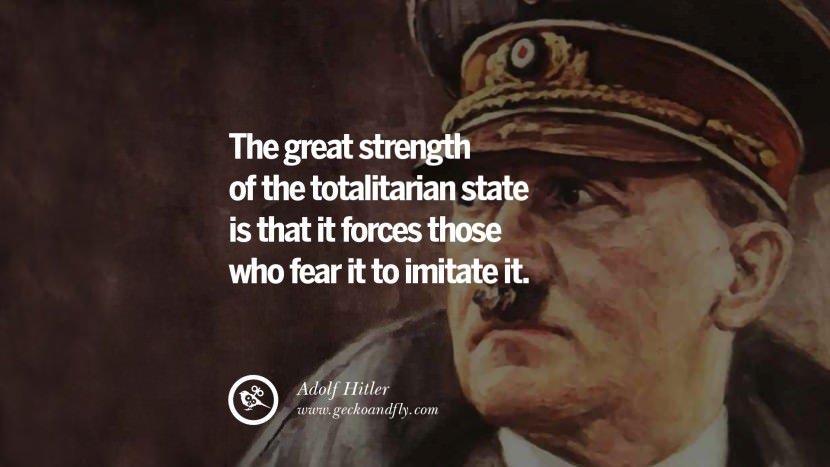 The great strength of the totalitarian state is that it forces those who fear it to imitate it. Adolf Hitler best tumblr instagram pinterest inspiring mein kampf politics nationalism patriotism war