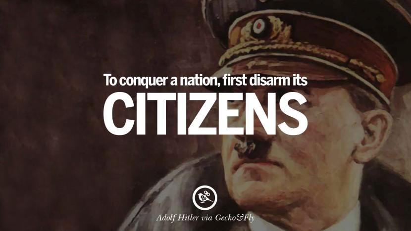 To conquer a nation, first disarm its citizens. Adolf Hitler best tumblr instagram pinterest inspiring mein kampf politics nationalism patriotism war