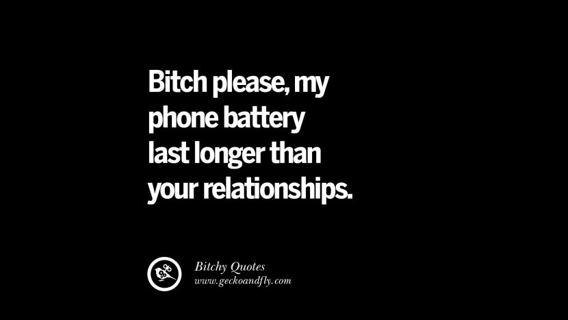 Bitch please, my phone battery last longer than your relationships. best tumblr instagram pinterest inspiring meme face