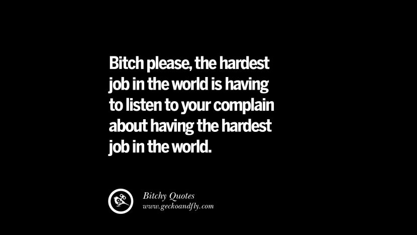 Bitch please, the hardest job in the world is having to listen to your complain about having the hardest job in the world. best tumblr instagram pinterest inspiring meme face