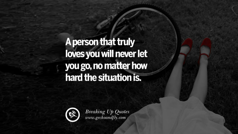 A person that truly loves you will never let you go, no matter how hard the situation is. best facebook tumblr instagram pinterest inspiring Quotes On Getting Over A Break Up After A Bad Relationship