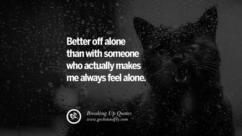 Better off alone than with someone who actually makes me always feel alone. best facebook tumblr instagram pinterest inspiring Quotes On Getting Over A Break Up After A Bad Relationship