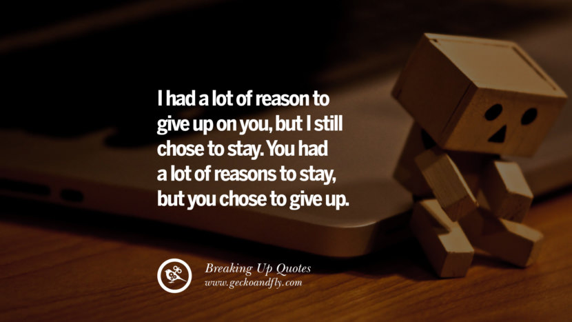 I had a lot of reason to give up on you, but I still chose to stay. You had a lot of reasons to stay but you chose to give up. best facebook tumblr instagram pinterest inspiring Quotes On Getting Over A Break Up After A Bad Relationship