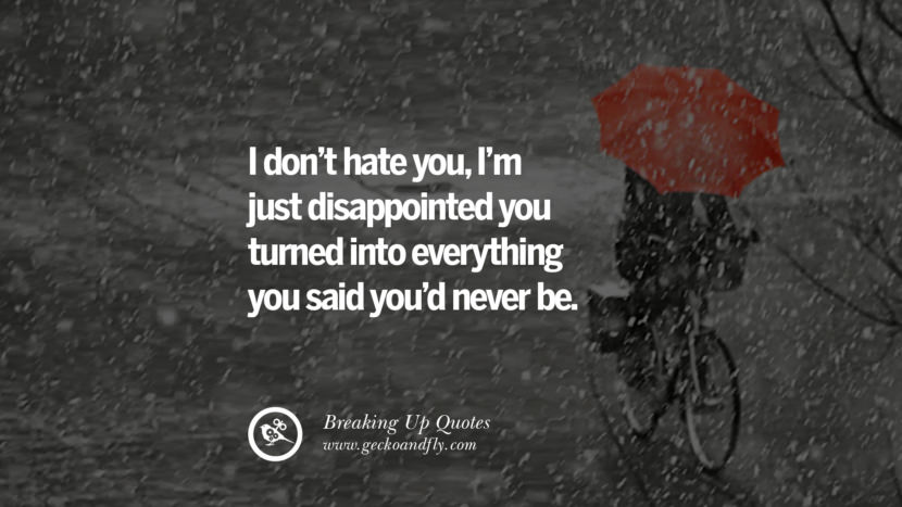 I don't hate you , I'm just disappointed you turned into everything you said you'd never be. best facebook tumblr instagram pinterest inspiring Quotes On Getting Over A Break Up After A Bad Relationship