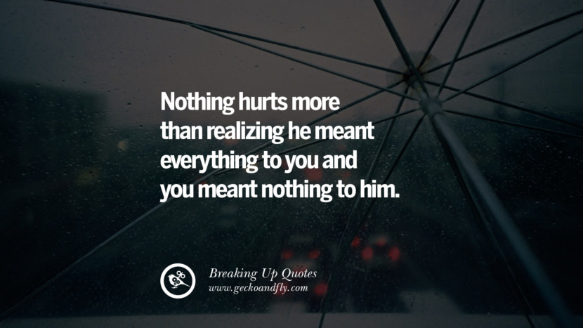 Nothing hurts more than realizing he meant everything to you and you meant nothing to him. best facebook tumblr instagram pinterest inspiring Quotes On Getting Over A Break Up After A Bad Relationship