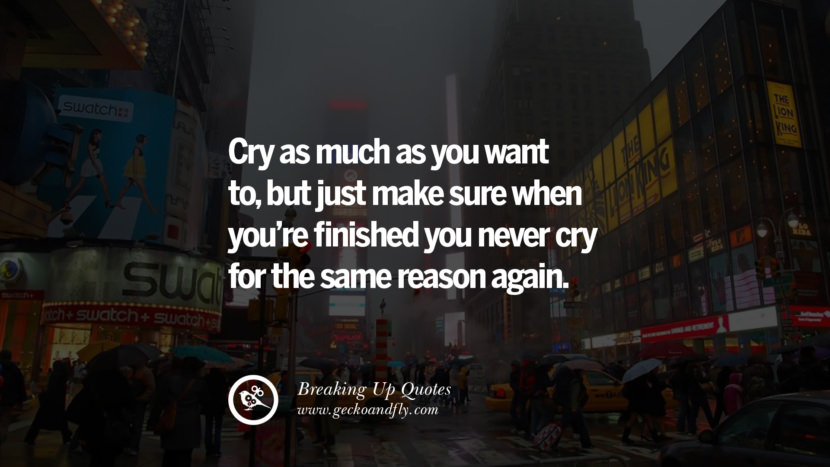 Cry as much as you want to, but just make sure when you're finished you never cry for the same reason again. best facebook tumblr instagram pinterest inspiring Quotes On Getting Over A Break Up After A Bad Relationship