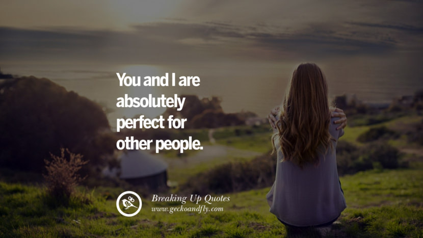 You and I are absolutely perfect for other people. best facebook tumblr instagram pinterest inspiring Quotes On Getting Over A Break Up After A Bad Relationship