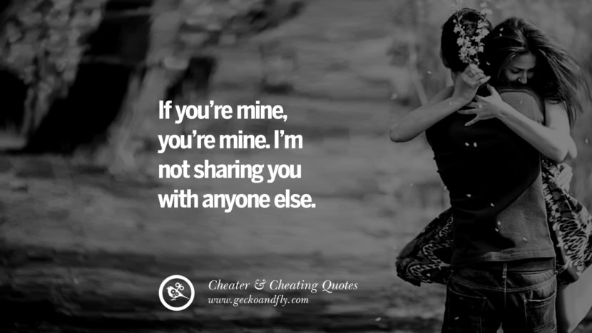 If you're mine, you're mine. I'm not sharing you with anyone else. best tumblr quotes instagram pinterest Inspiring cheating men cheater boyfriend liar husband