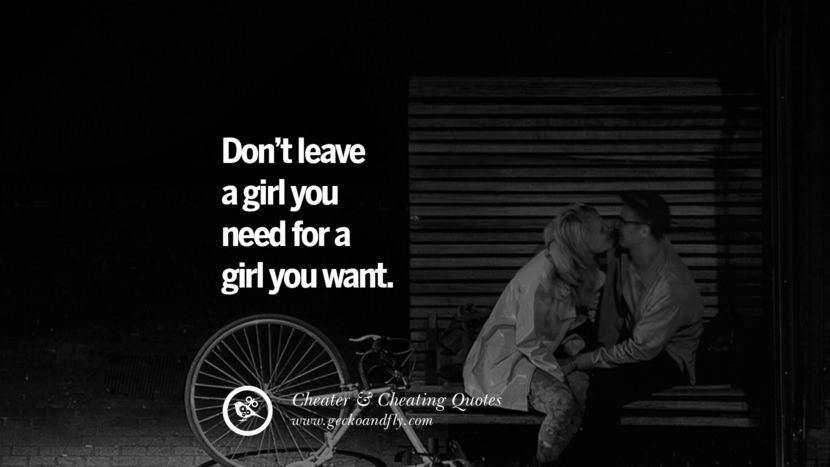 Don't leave a girl you need for a girl you want. best tumblr quotes instagram pinterest Inspiring cheating men cheater boyfriend liar husband
