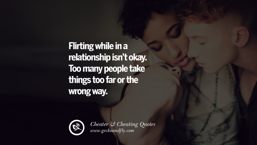 Flirting while in a relationship isn't okay. Too many people take things too far or the wrong way. best tumblr quotes instagram pinterest Inspiring cheating men cheater boyfriend liar husband