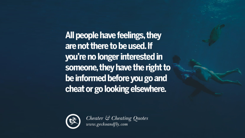 All people have feelings, they are not there to be used. If you're no longer interested in someone, they have the right to be informed before you go and cheat or go looking elsewhere. best tumblr quotes instagram pinterest Inspiring cheating men cheater boyfriend liar husband