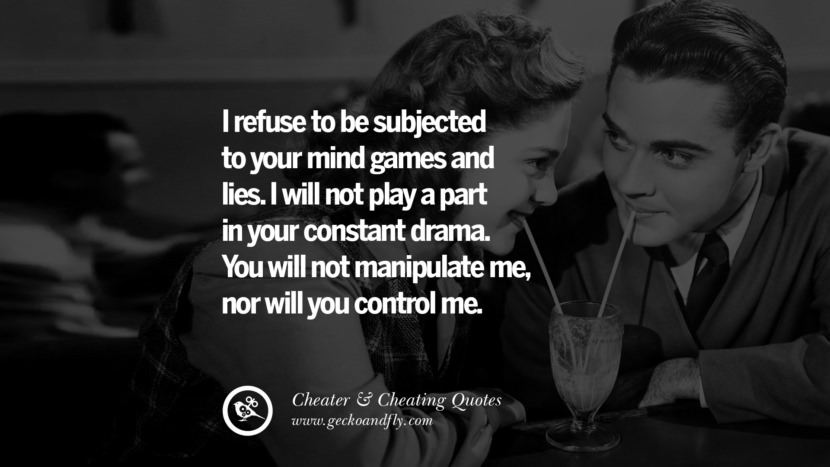 I refuse to be subjected to your mind games and lies. I will not play a part in your constant drama. You will not manipulate me, nor will you control me. best tumblr quotes instagram pinterest Inspiring cheating men cheater boyfriend liar husband