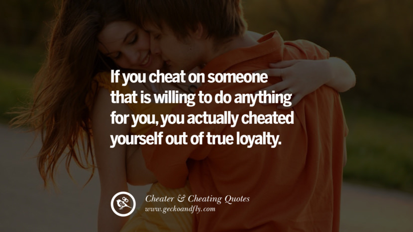 If you cheat on someone that is willing to do anything for you, you actually cheated yourself out of true loyalty. best tumblr quotes instagram pinterest Inspiring cheating men cheater boyfriend liar husband