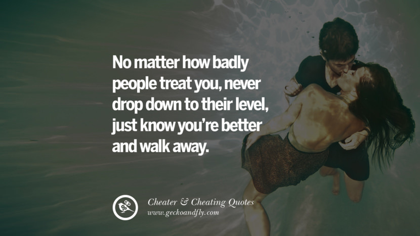 No matter how badly people treat you, never drop down to their level, just know you're better and walk away. best tumblr quotes instagram pinterest Inspiring cheating men cheater boyfriend liar husband