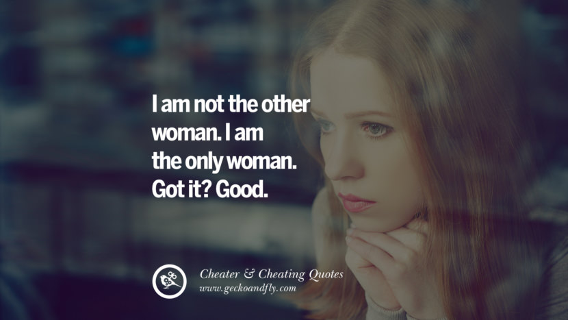 I am not the other woman. I am the only woman. Got it? Good. best tumblr quotes instagram pinterest Inspiring cheating men cheater boyfriend liar husband