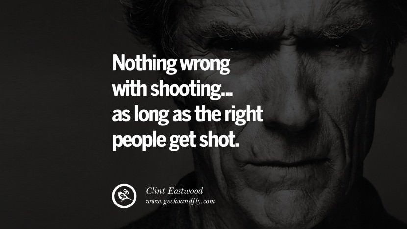 Nothing wrong with shooting... as long as the right people get shot. best Clint Eastwood quotes tumblr instagram pinterest inspiring movie speech young
