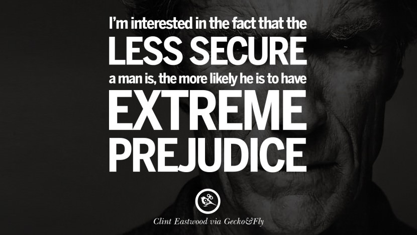 I'm interested in the fact that the less secure a man is, the more likely he is to have extreme prejudice. best Clint Eastwood quotes tumblr instagram pinterest inspiring movie speech young