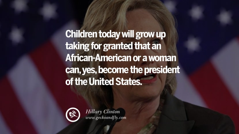 Children today will grow up taking for granted that an African-American or a woman can, yes, become the president of the United States. best facebook tumblr instagram pinterest inspiring Hillary Clinton Quotes On Gay Rights, Immigration, Women And Health