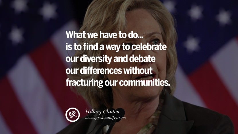 What we have to do.... is to find a way to celebrate our diversity and debate our differences without fracturing our communities. best facebook tumblr instagram pinterest inspiring Hillary Clinton Quotes On Gay Rights, Immigration, Women And Health