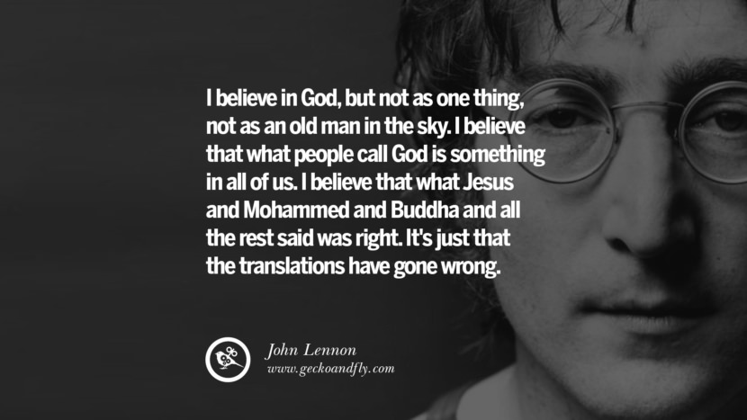 I believe in God, but not as one thing, not as an old man in the sky. I believe that what people call God is something in all of us. I believe that what Jesus and Mohammed and Buddha and all the rest said was right. It's just that the translations have gone wrong. John Lennon Quotes on Love, Imagination, Peace and Death