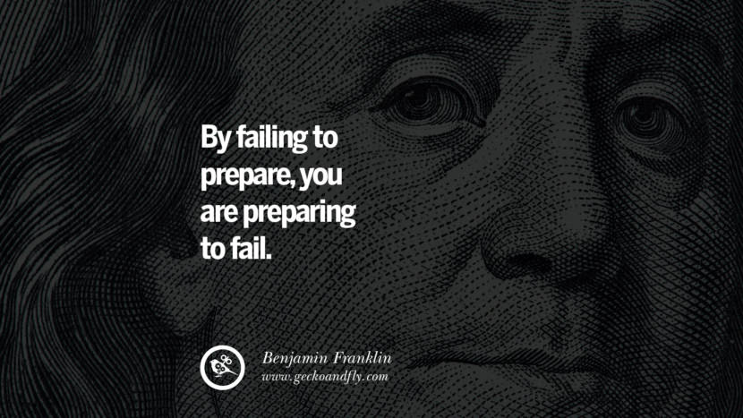 By failing to prepare, you are preparing to fail. Benjamin Franklin Quotes on Knowledge, Opportunities, and Liberty