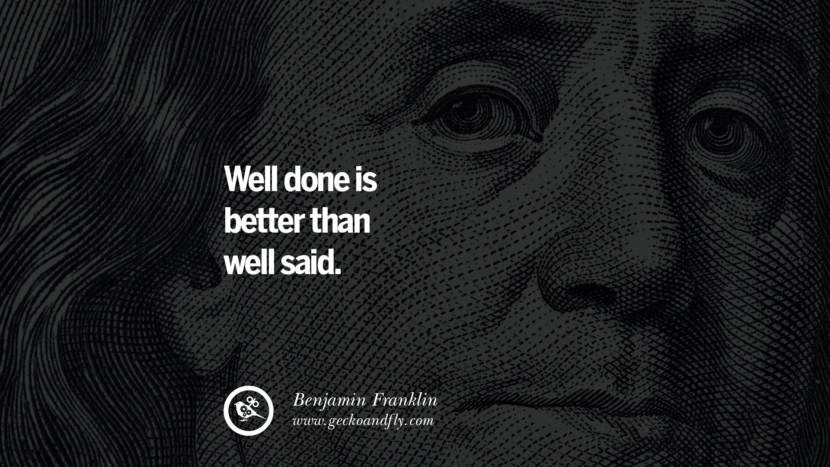 Well done is better than well said. Benjamin Franklin Quotes on Knowledge, Opportunities, and Liberty