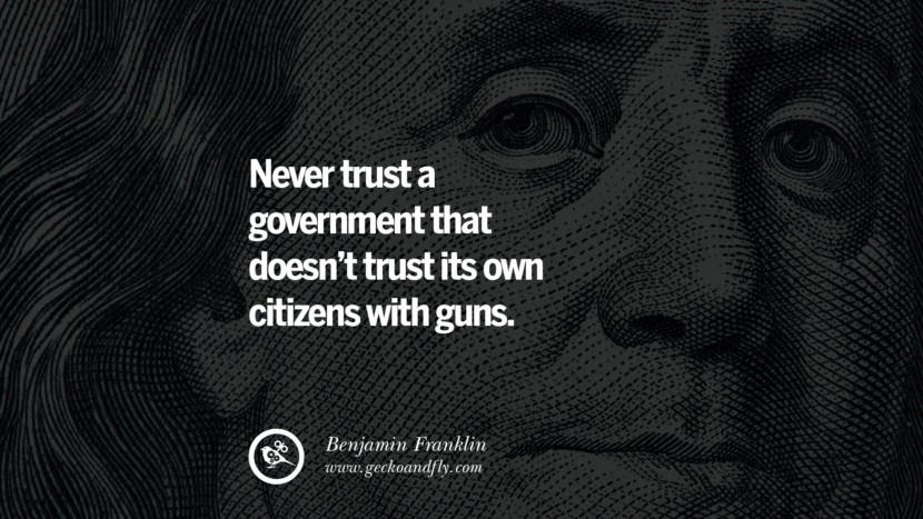 Never trust a government that doesn't trust its own citizens with guns. Benjamin Franklin Quotes on Knowledge, Opportunities, and Liberty