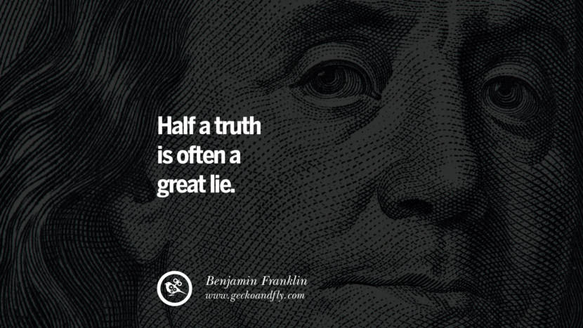 Half a truth is often a great lie. Benjamin Franklin Quotes on Knowledge, Opportunities, and Liberty