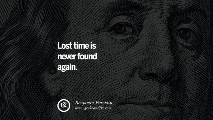Lost time is never found again. Benjamin Franklin Quotes on Knowledge, Opportunities, and Liberty