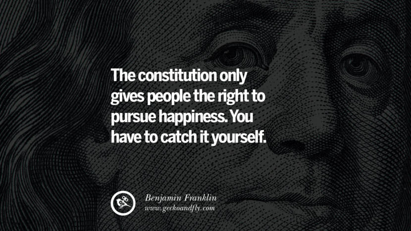 The constitution only gives people the right to pursue happiness. You have to catch it yourself. Benjamin Franklin Quotes on Knowledge, Opportunities, and Liberty