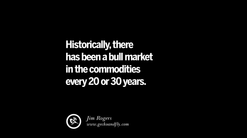 Historically, there has been a bull market in the commodities every 20 or 30 years. – Jim Rogers Best Quotes on Financial Management and Investment Banking
