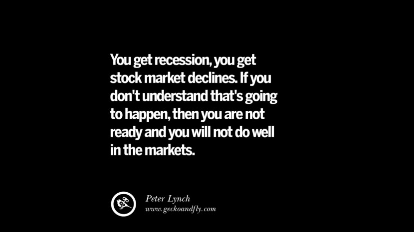 You get recession, you get stock market declines. If you don't understand that's going to happen, then you are not ready and you will not do well in the markets. – Peter Lynch Best Quotes on Financial Management and Investment Banking