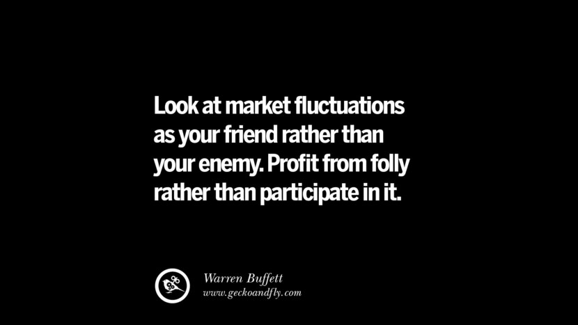Look at market fluctuations as your friend rather than your enemy. Profit from folly rather than participate in it. – Warren Buffett Best Quotes on Financial Management and Investment Banking
