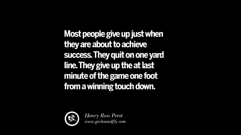 Most people give up just when they are about to achieve success. They quit on one yard line. They give up the at last minute of the game one foot from a winning touch down. – Henry Ross Perot Best Quotes on Financial Management and Investment Banking