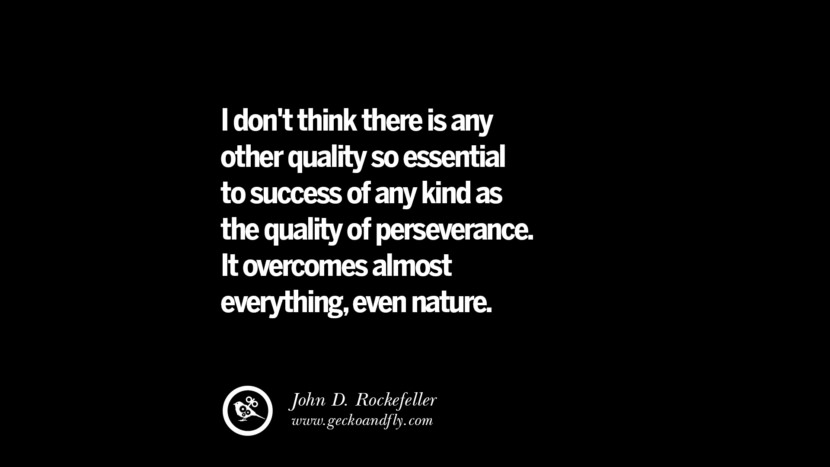 I don't think there is any other quality so essential to success of any kind as the quality of perseverance. It overcomes almost everything, even nature. – John D. Rockefeller Best Quotes on Financial Management and Investment Banking