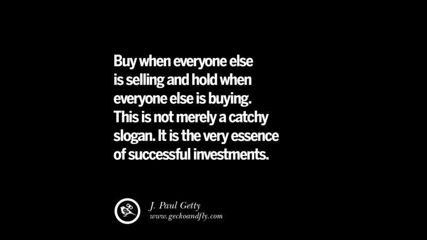 Buy when everyone else is selling and hold when everyone else is buying. This is not merely a catchy slogan. It is the very essence of successful investments. – J. Paul Getty Best Quotes on Financial Management and Investment Banking