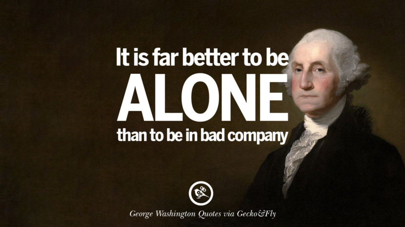 It is far better to be alone than to be in bad company. George Washington Quotes on Freedom, Faith, Religion, War and Peace