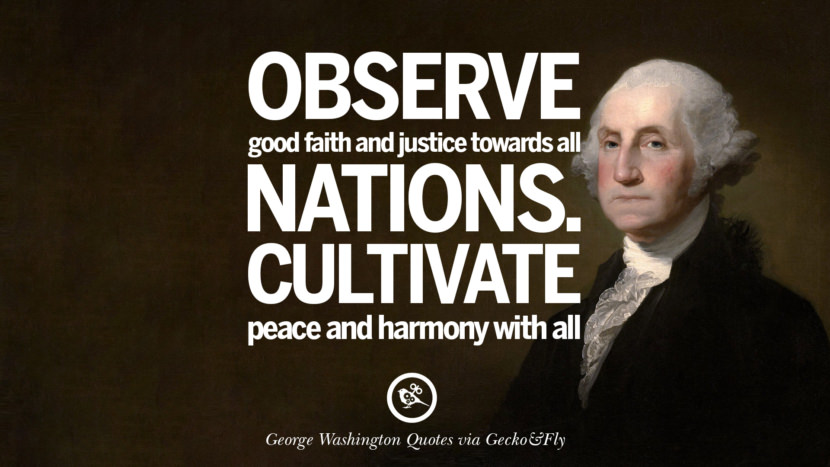 Observe good faith and justice towards all nations. Cultivate peace and harmony with all. George Washington Quotes on Freedom, Faith, Religion, War and Peace