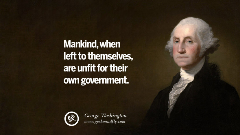 Mankind, when left to themselves, are unfit for their own government. George Washington Quotes on Freedom, Faith, Religion, War and Peace
