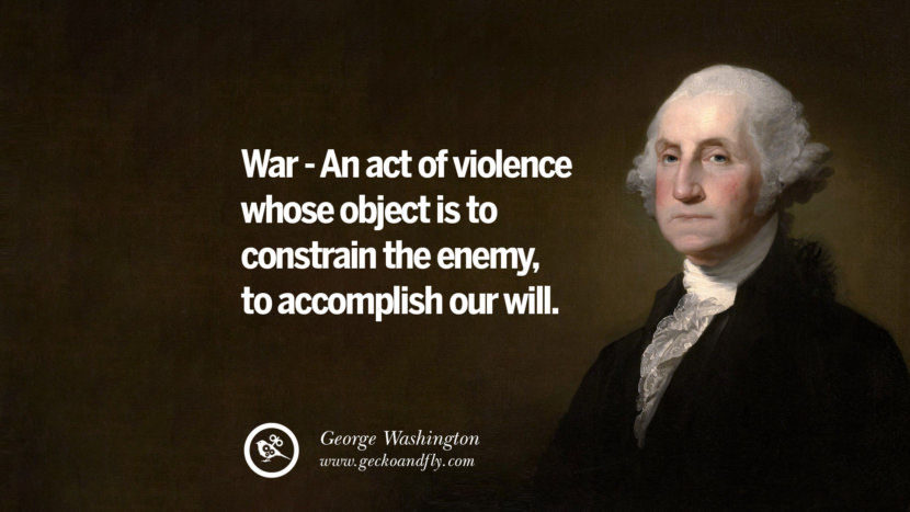 War - An act of violence whose object is to constrain the enemy, to accomplish our will. George Washington Quotes on Freedom, Faith, Religion, War and Peace