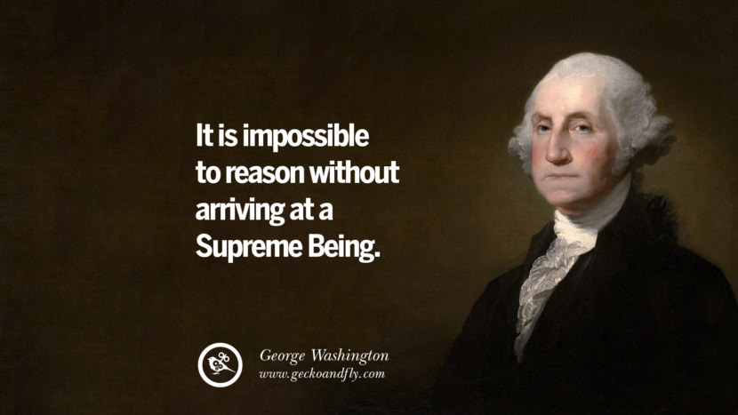 It is impossible to reason without arriving at a Supreme Being. George Washington Quotes on Freedom, Faith, Religion, War and Peace