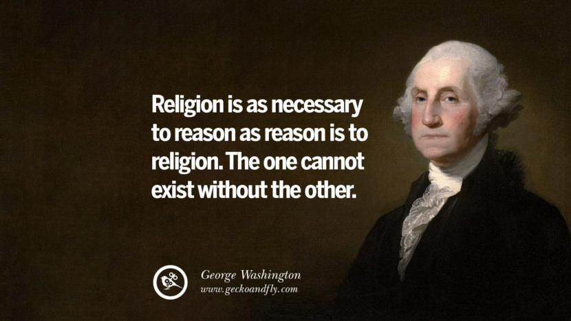 Religion is as necessary to reason as reason is to religion. The one cannot exist without the other. George Washington Quotes on Freedom, Faith, Religion, War and Peace