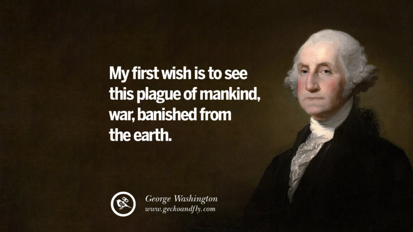 My first wish is to see this plague of mankind, war, banished from the earth. George Washington Quotes on Freedom, Faith, Religion, War and Peace