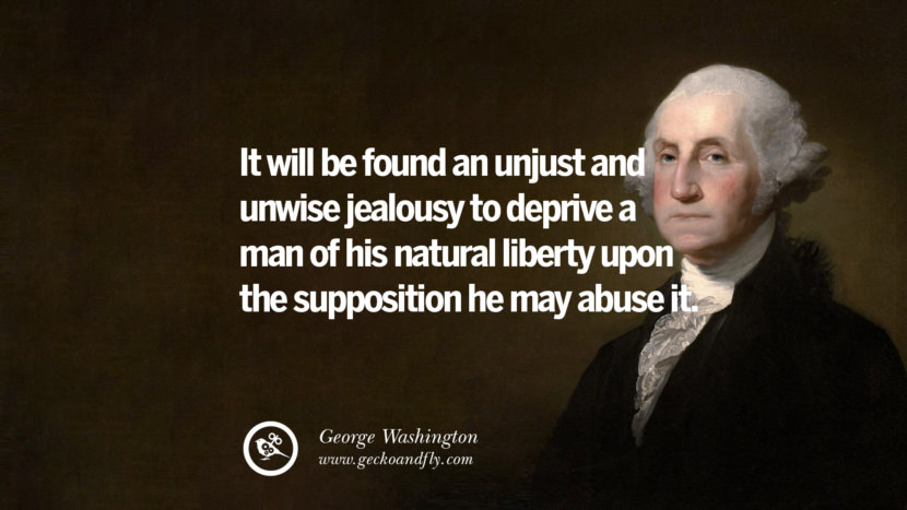 It will be found an unjust and unwise jealousy to deprive a man of his natural liberty upon the supposition he may abuse it. George Washington Quotes on Freedom, Faith, Religion, War and Peace