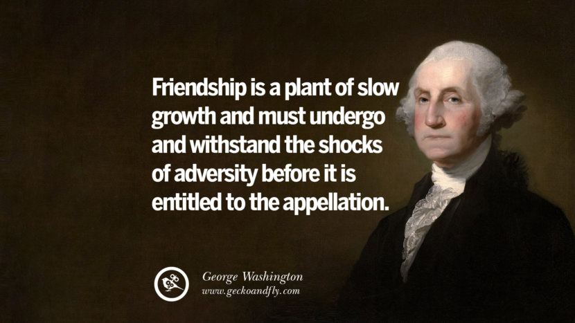 Friendship is a plant of slow growth and must undergo and withstand the shocks of adversity before it is entitled to the appellation. George Washington Quotes on Freedom, Faith, Religion, War and Peace