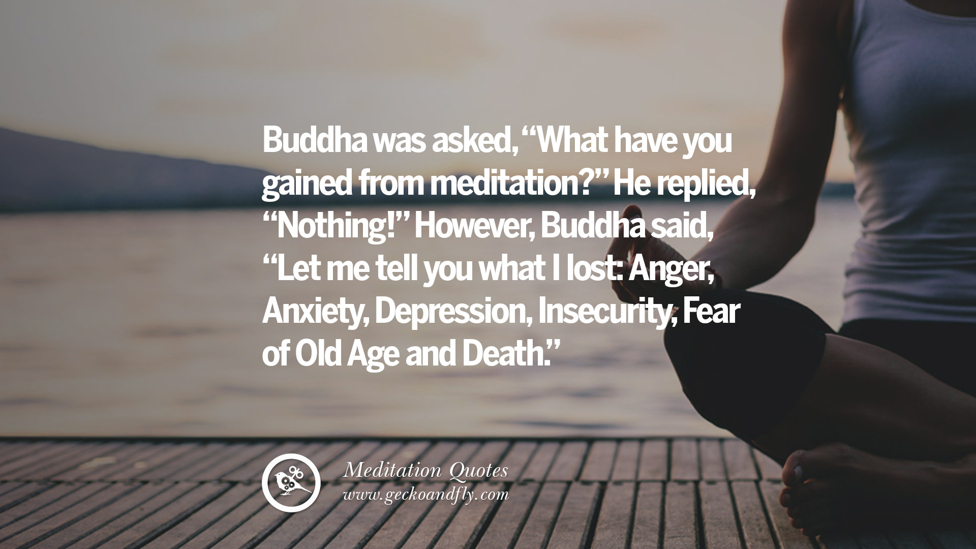 Buddha was asked, What have you gained from meditation? He replied ...