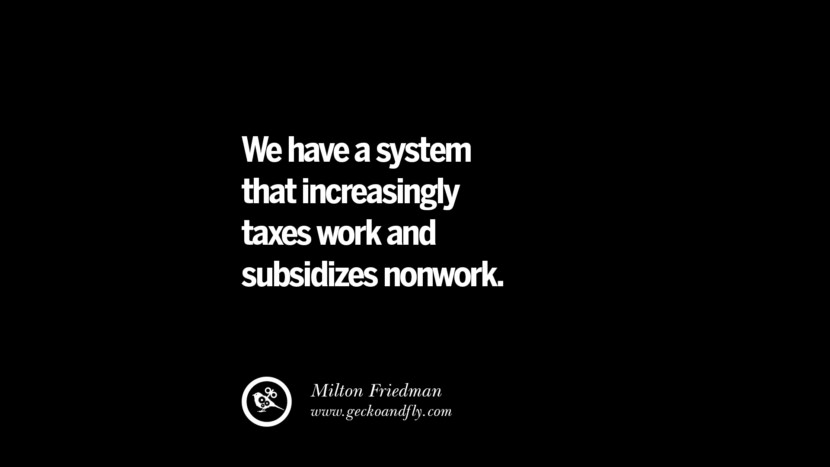 We have a system that increasingly taxes work and subsidizes nonwork. - Milton Friedman Quotes on The Good, Bad and Evil of Federal Income Tax