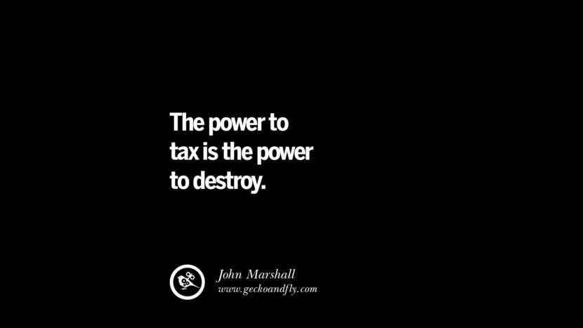 The power to tax is the power to destroy. - John Marshall Quotes on The Good, Bad and Evil of Federal Income Tax
