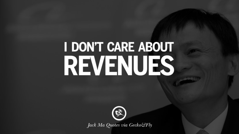 I don't care about revenues. Jack Ma Quotes on Entrepreneurship, Success, Failure and Competition