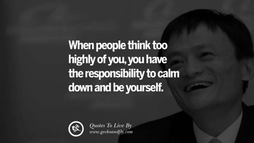 When people think too highly of you, you have the responsibility to calm down and be yourself. Jack Ma Quotes on Entrepreneurship, Success, Failure and Competition